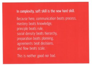 In complexitiy, soft skill is the new hard skill. communiaction beats process, mastery beats knowlege, social density beats hierarchy, preparation beats planning, agreements beat decisions, flow beats scale